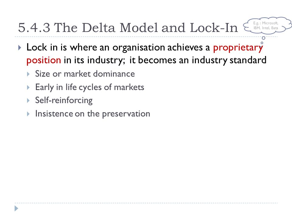 5.4.3 The Delta Model and Lock-In  Lock in is where an organisation achieves a proprietary position in its industry; it becomes an industry standard