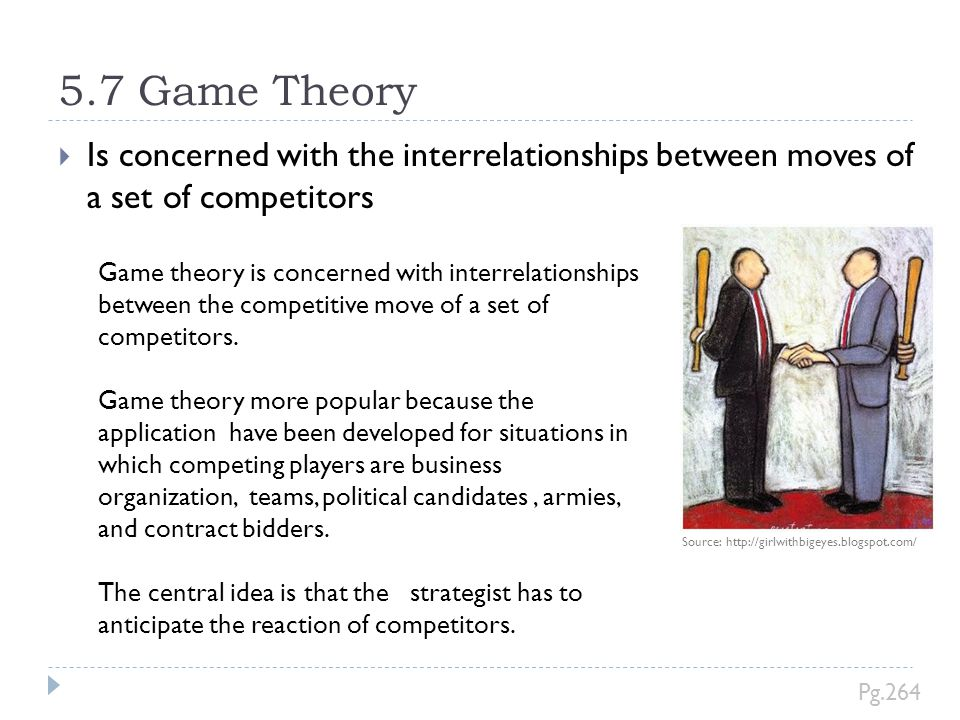 5.7 Game Theory  Is concerned with the interrelationships between moves of a set of competitors Source: http://girlwithbigeyes.blogspot.com/ Pg.264 G