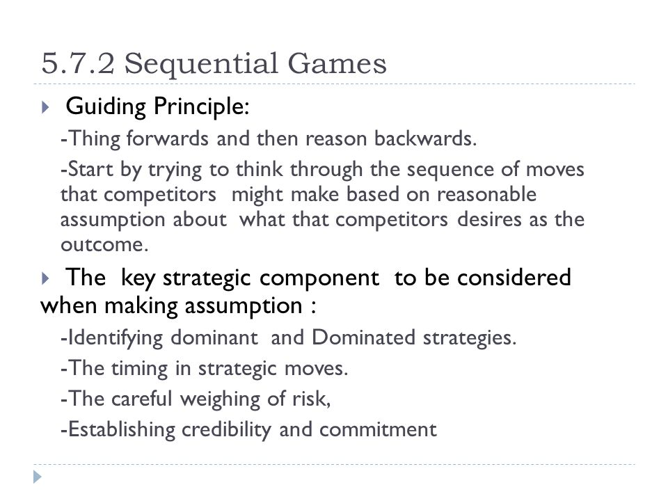 5.7.2 Sequential Games  Guiding Principle: -Thing forwards and then reason backwards. -Start by trying to think through the sequence of moves that co