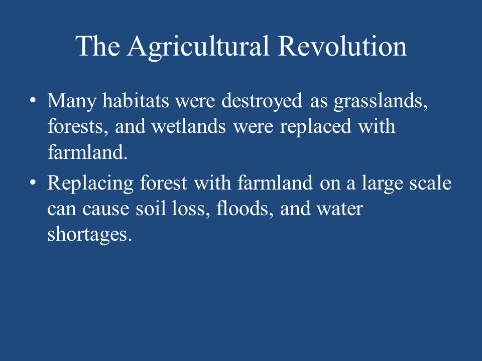 The Agricultural Revolution Many habitats were destroyed as grasslands, forests, and wetlands were replaced with farmland. Replacing forest with farml