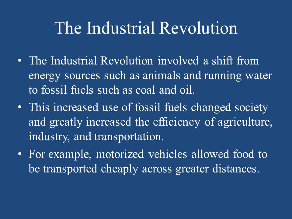 The Industrial Revolution The Industrial Revolution involved a shift from energy sources such as animals and running water to fossil fuels such as coa