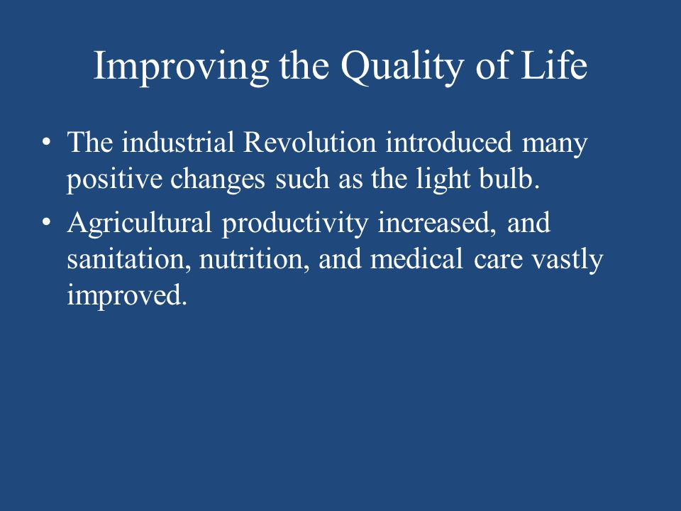 Improving the Quality of Life The industrial Revolution introduced many positive changes such as the light bulb. Agricultural productivity increased,