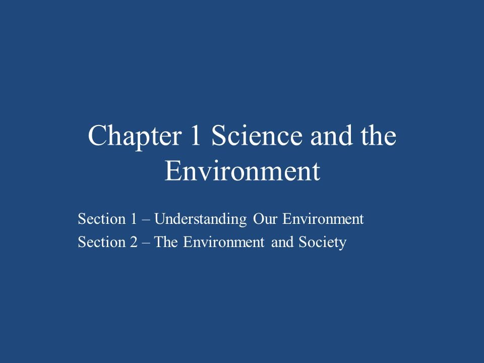 Chapter 1 Science and the Environment Section 1 – Understanding Our Environment Section 2 – The Environment and Society