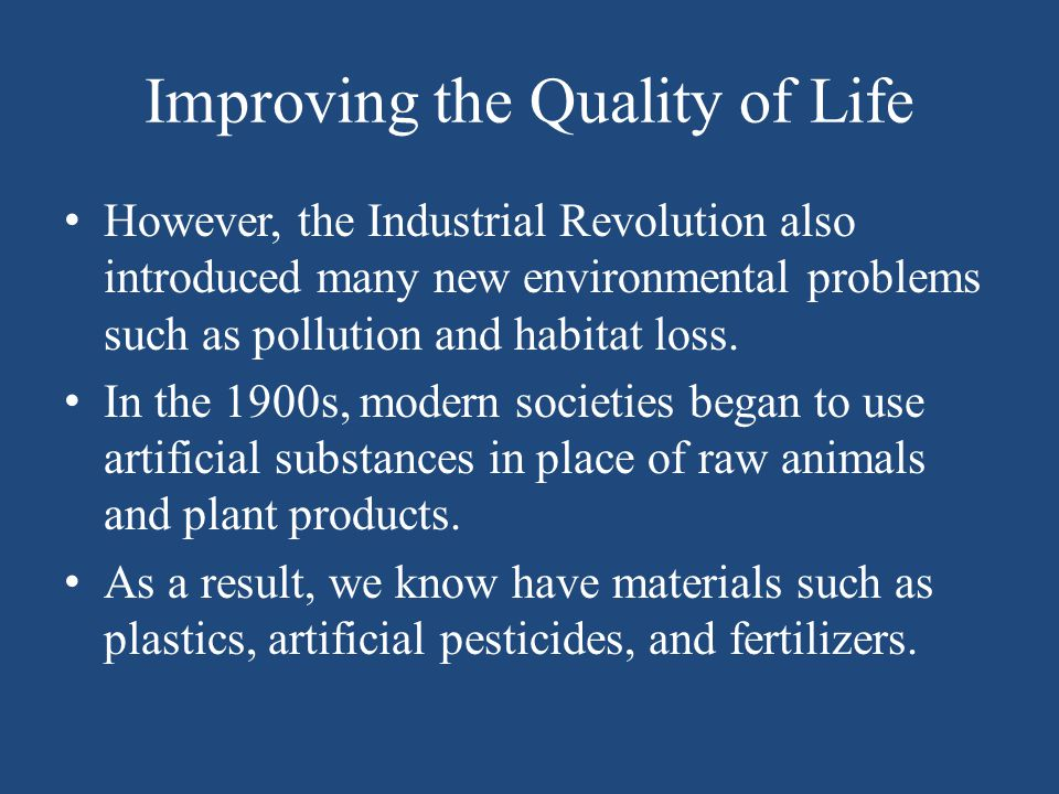Improving the Quality of Life However, the Industrial Revolution also introduced many new environmental problems such as pollution and habitat loss. I