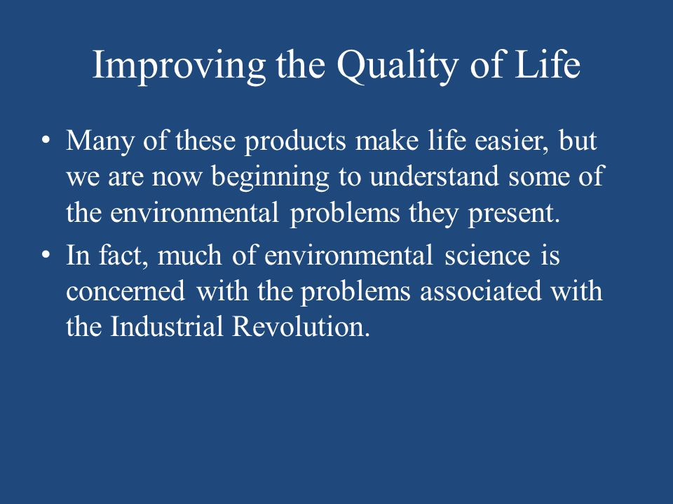 Improving the Quality of Life Many of these products make life easier, but we are now beginning to understand some of the environmental problems they