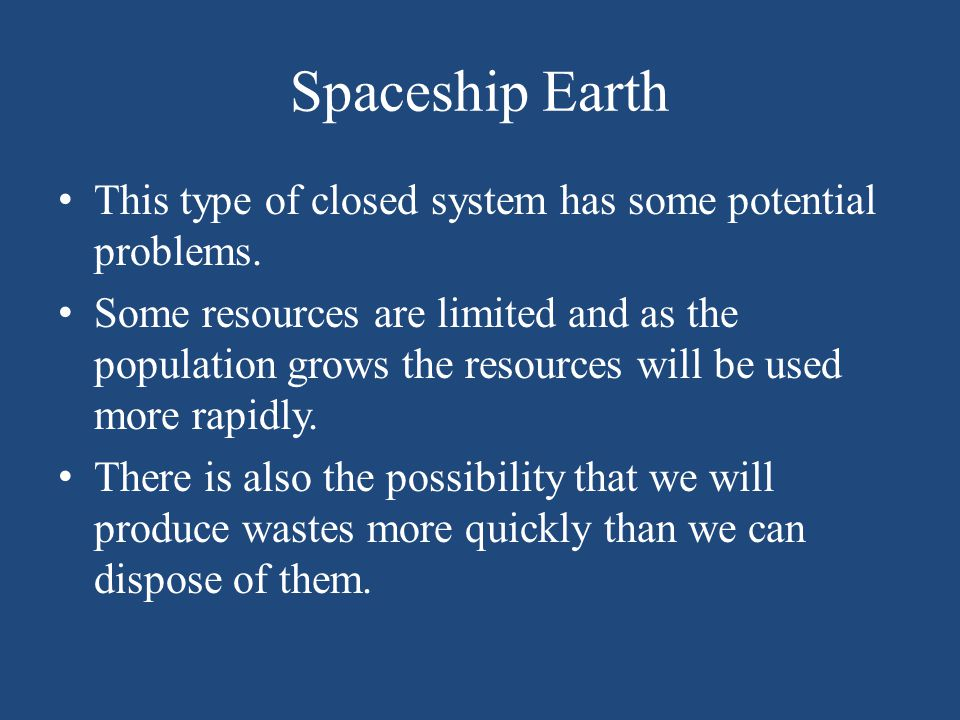 Spaceship Earth This type of closed system has some potential problems. Some resources are limited and as the population grows the resources will be u