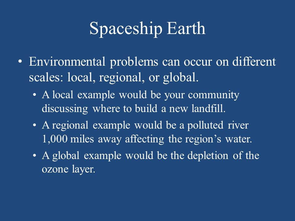 Spaceship Earth Environmental problems can occur on different scales: local, regional, or global. A local example would be your community discussing w