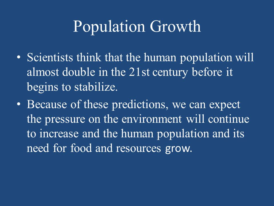Population Growth Scientists think that the human population will almost double in the 21st century before it begins to stabilize. Because of these pr