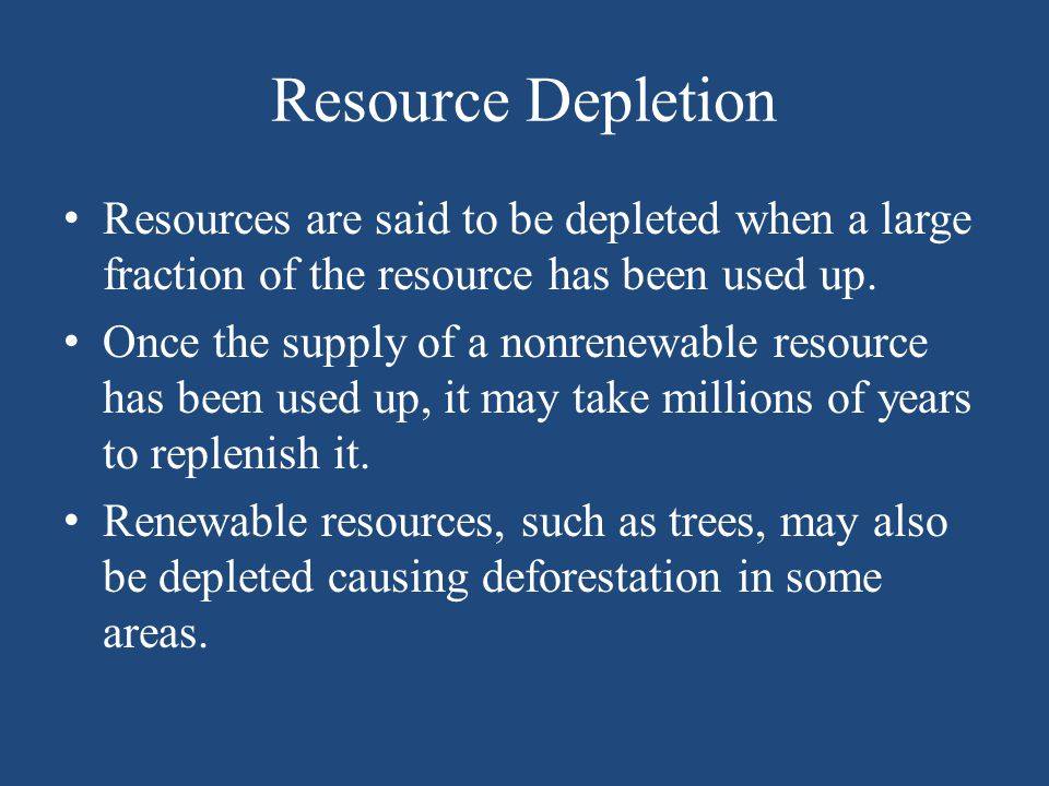 Resource Depletion Resources are said to be depleted when a large fraction of the resource has been used up. Once the supply of a nonrenewable resourc