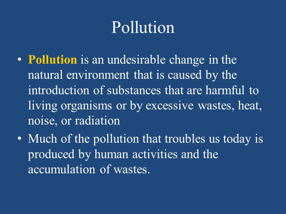 Pollution Pollution is an undesirable change in the natural environment that is caused by the introduction of substances that are harmful to living or