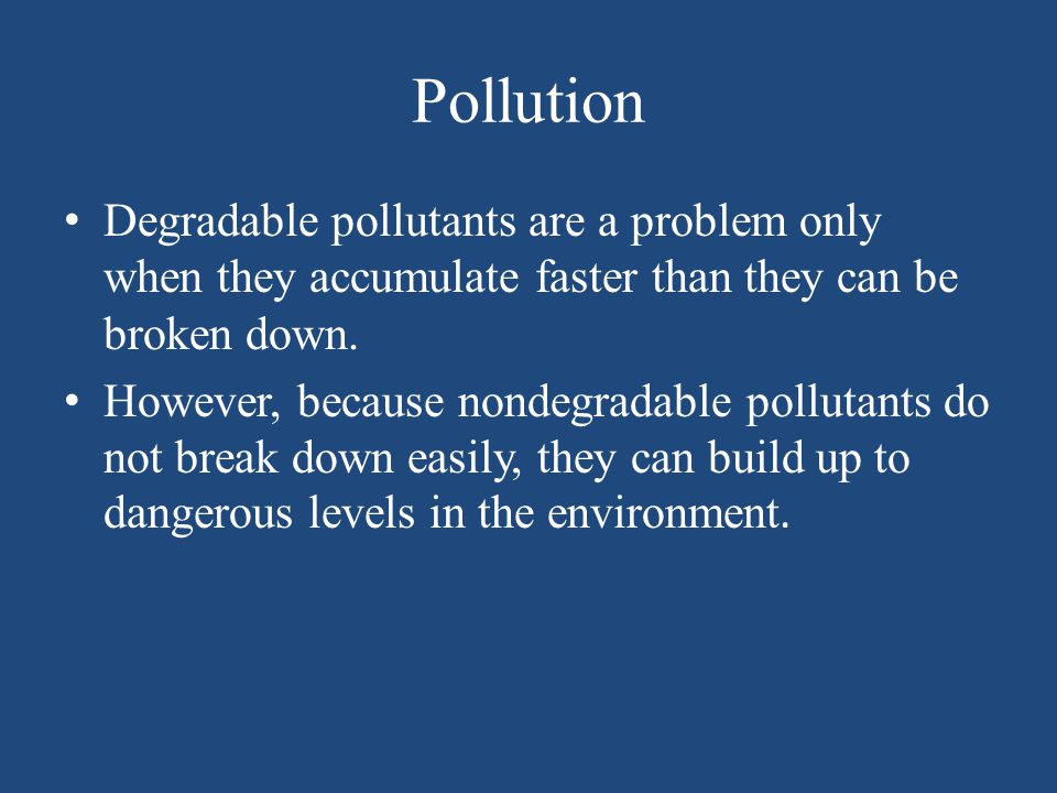 Pollution Degradable pollutants are a problem only when they accumulate faster than they can be broken down. However, because nondegradable pollutants