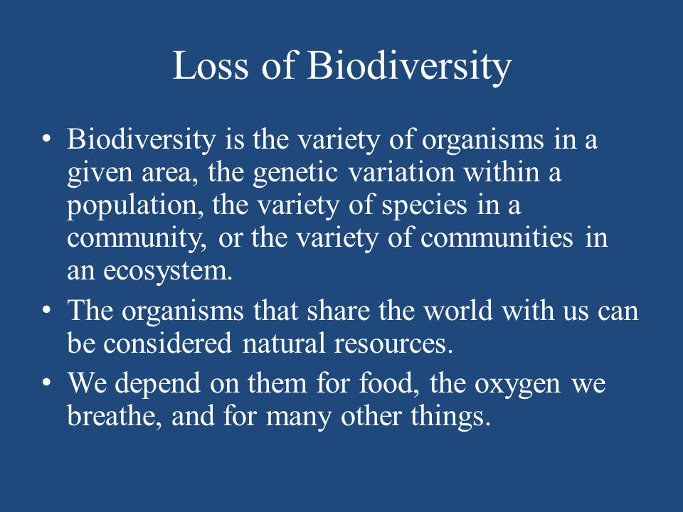 Loss of Biodiversity Biodiversity is the variety of organisms in a given area, the genetic variation within a population, the variety of species in a