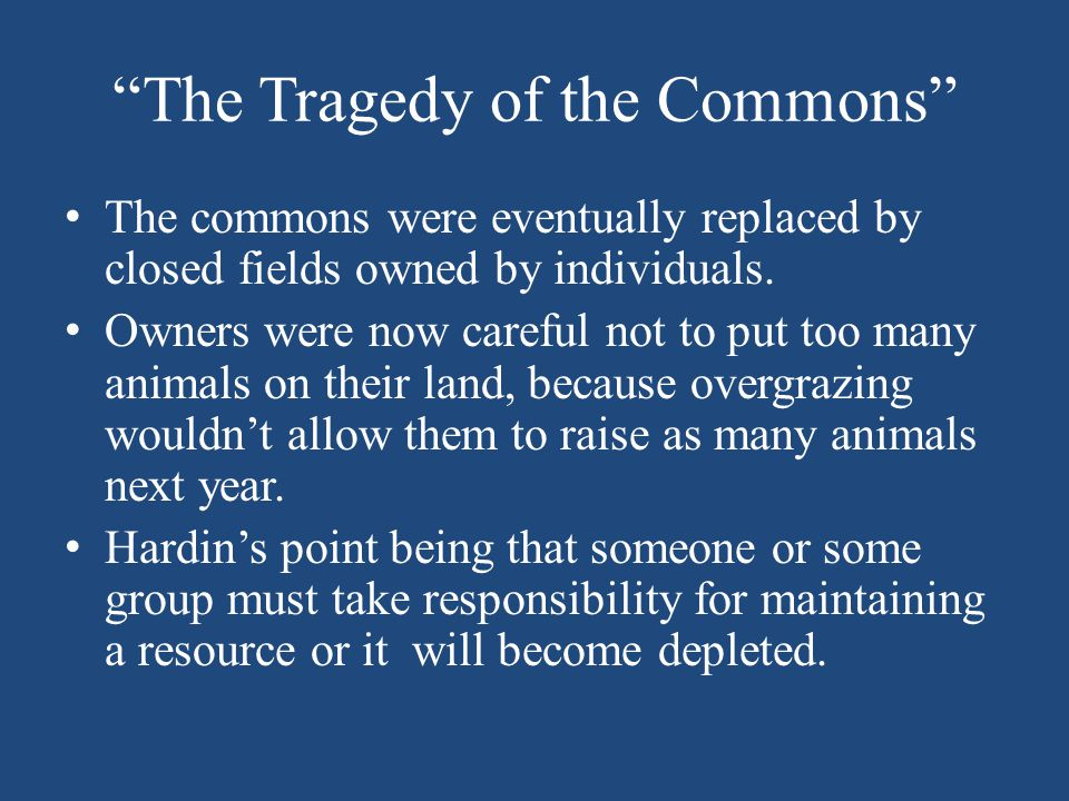 """The Tragedy of the Commons"" The commons were eventually replaced by closed fields owned by individuals. Owners were now careful not to put too many a"