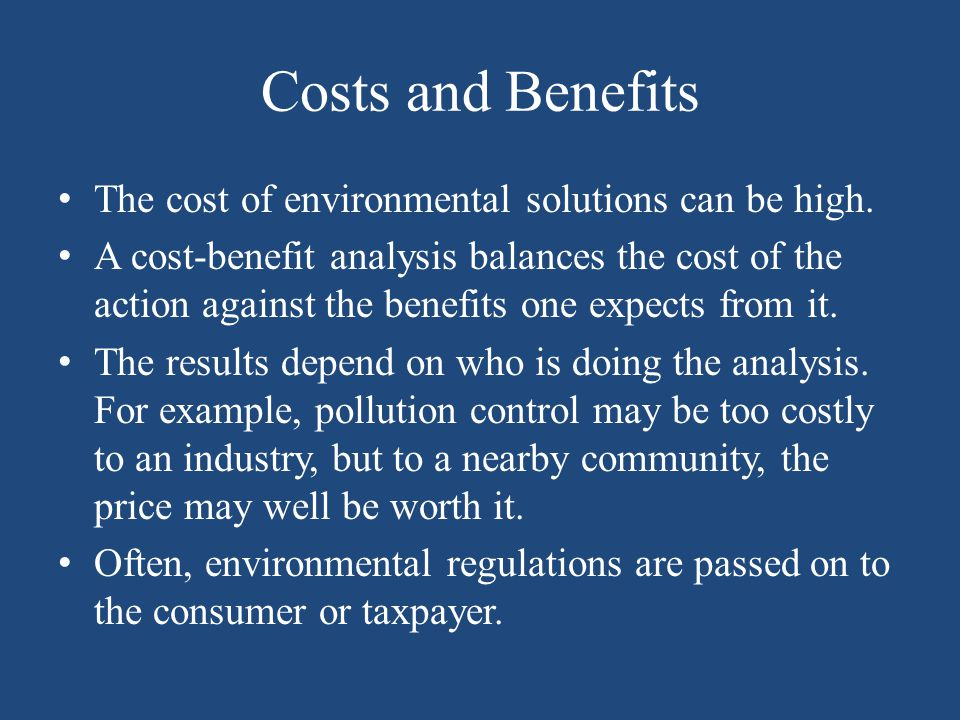 Costs and Benefits The cost of environmental solutions can be high. A cost-benefit analysis balances the cost of the action against the benefits one e