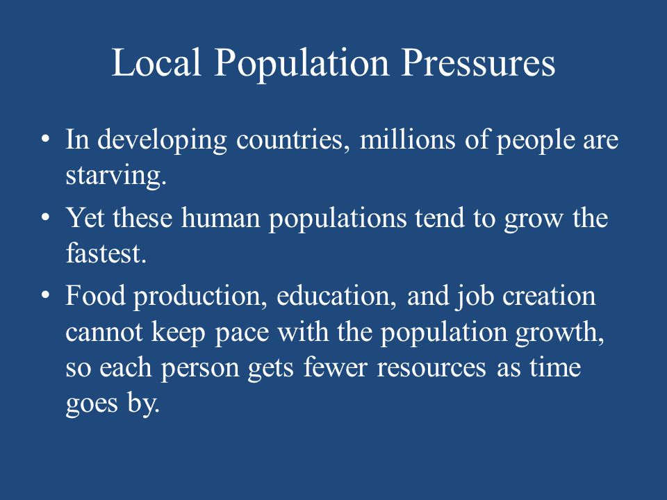 Local Population Pressures In developing countries, millions of people are starving. Yet these human populations tend to grow the fastest. Food produc