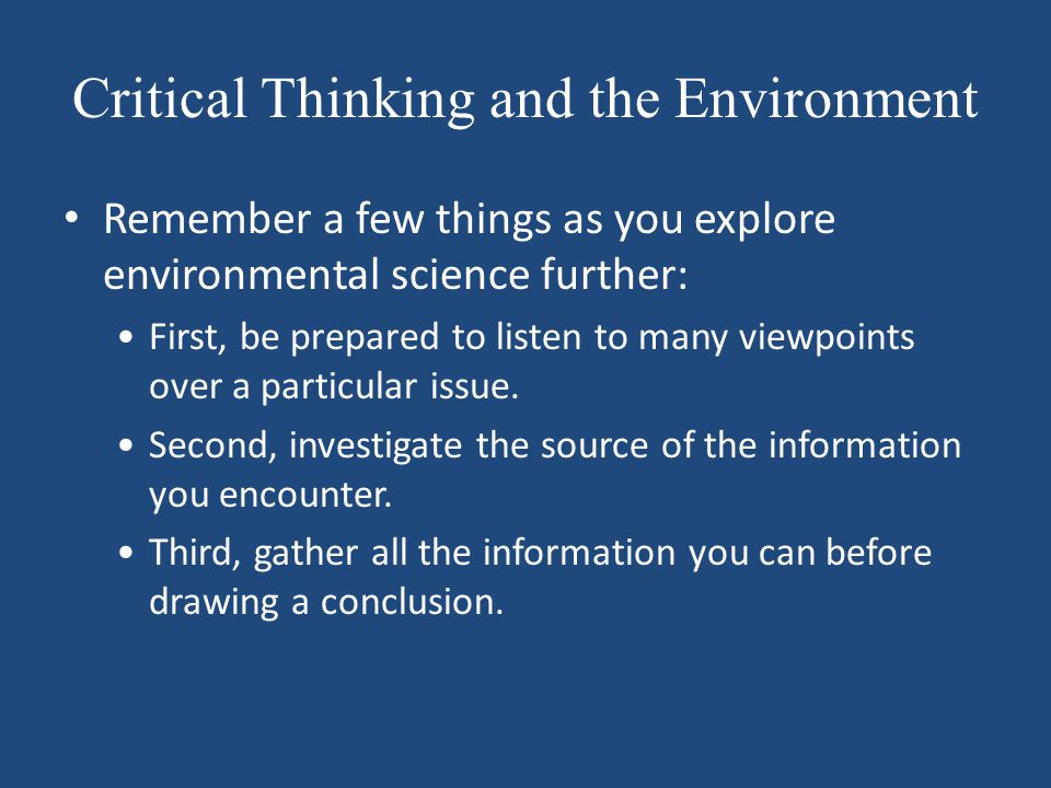 Critical Thinking and the Environment Remember a few things as you explore environmental science further: First, be prepared to listen to many viewpoi