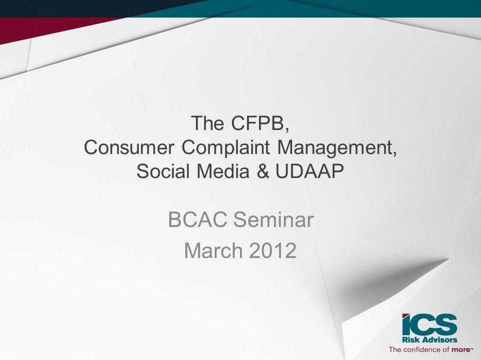 The CFPB, Consumer Complaint Management, Social Media & UDAAP BCAC Seminar March 2012