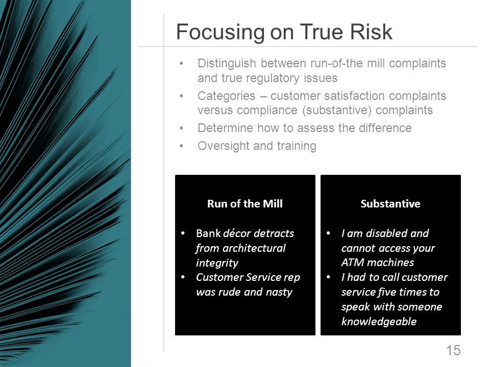 Focusing on True Risk 15 Distinguish between run-of-the mill complaints and true regulatory issues Categories – customer satisfaction complaints versu
