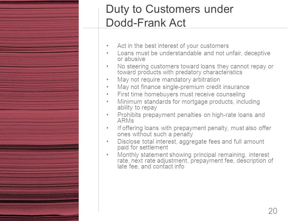 Duty to Customers under Dodd-Frank Act 20 Act in the best interest of your customers Loans must be understandable and not unfair, deceptive or abusive
