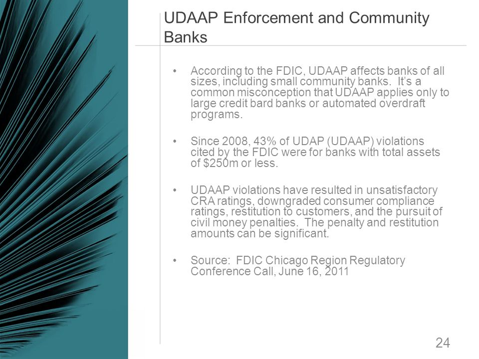 UDAAP Enforcement and Community Banks 24 According to the FDIC, UDAAP affects banks of all sizes, including small community banks. It's a common misco