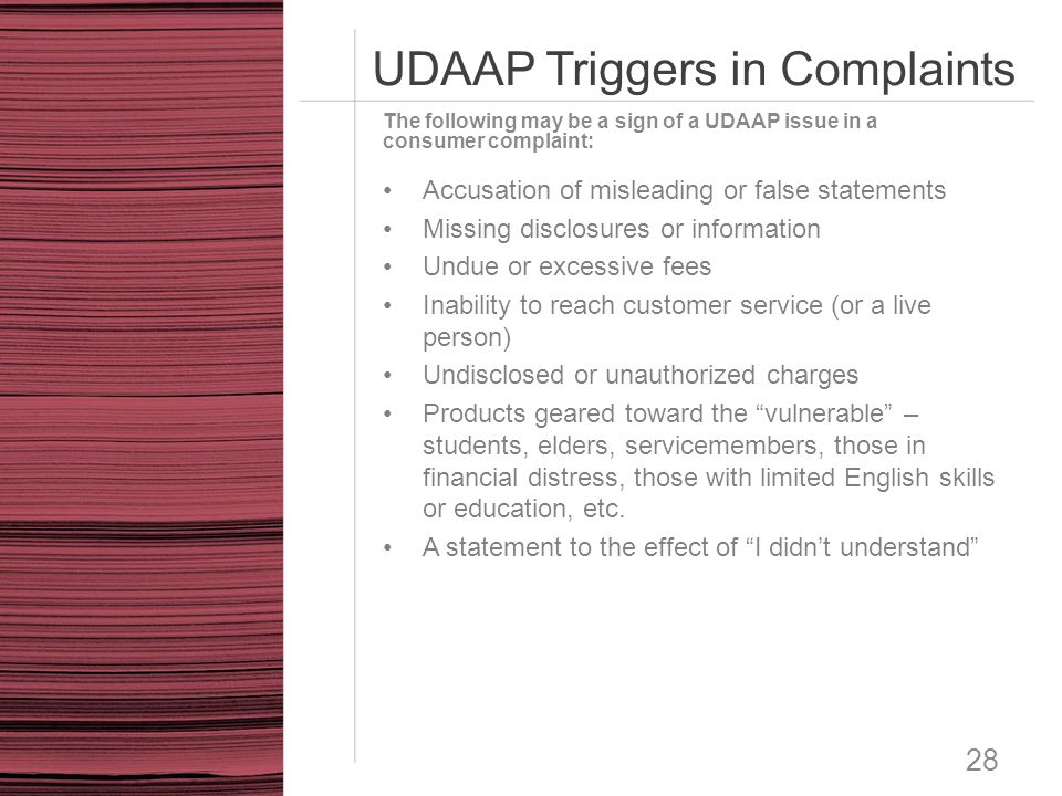 UDAAP Triggers in Complaints 28 Accusation of misleading or false statements Missing disclosures or information Undue or excessive fees Inability to r