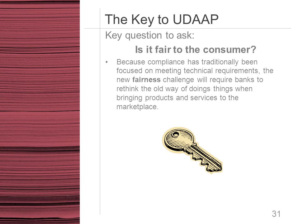 The Key to UDAAP 31 Key question to ask: Is it fair to the consumer? Because compliance has traditionally been focused on meeting technical requiremen