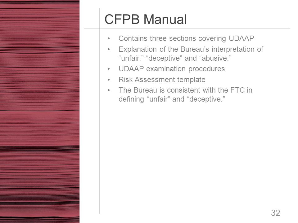 """CFPB Manual 32 Contains three sections covering UDAAP Explanation of the Bureau's interpretation of """"unfair,"""" """"deceptive"""" and """"abusive."""" UDAAP examina"""