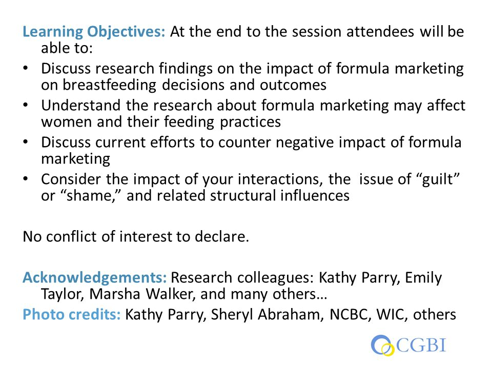 Learning Objectives: At the end to the session attendees will be able to: Discuss research findings on the impact of formula marketing on breastfeedin