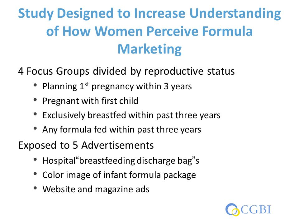 Study Designed to Increase Understanding of How Women Perceive Formula Marketing 4 Focus Groups divided by reproductive status Planning 1 st pregnancy