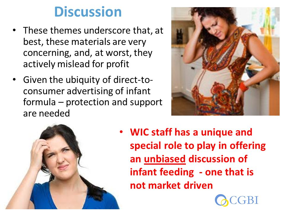 Discussion These themes underscore that, at best, these materials are very concerning, and, at worst, they actively mislead for profit Given the ubiquity of direct-to- consumer advertising of infant formula – protection and support are needed WIC staff has a unique and special role to play in offering an unbiased discussion of infant feeding - one that is not market driven