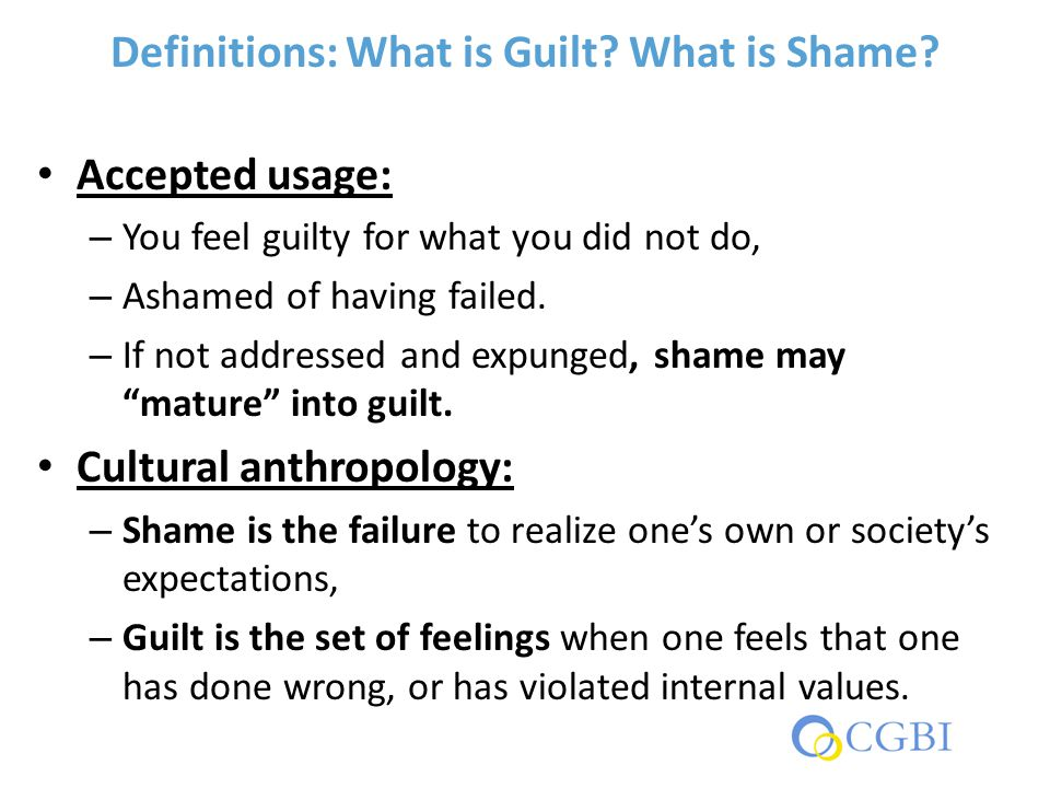 Definitions: What is Guilt? What is Shame? Accepted usage: – You feel guilty for what you did not do, – Ashamed of having failed. – If not addressed a