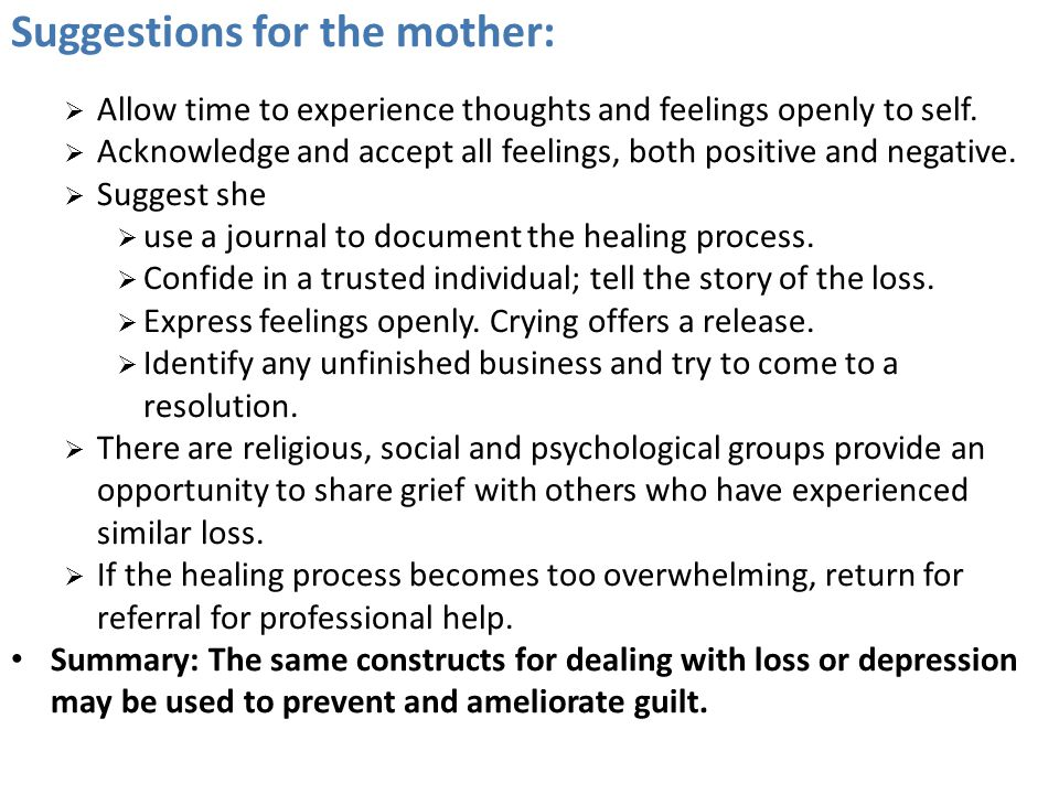 Suggestions for the mother:  Allow time to experience thoughts and feelings openly to self.  Acknowledge and accept all feelings, both positive and
