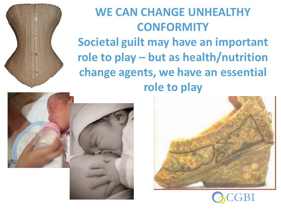 WE CAN CHANGE UNHEALTHY CONFORMITY Societal guilt may have an important role to play – but as health/nutrition change agents, we have an essential rol