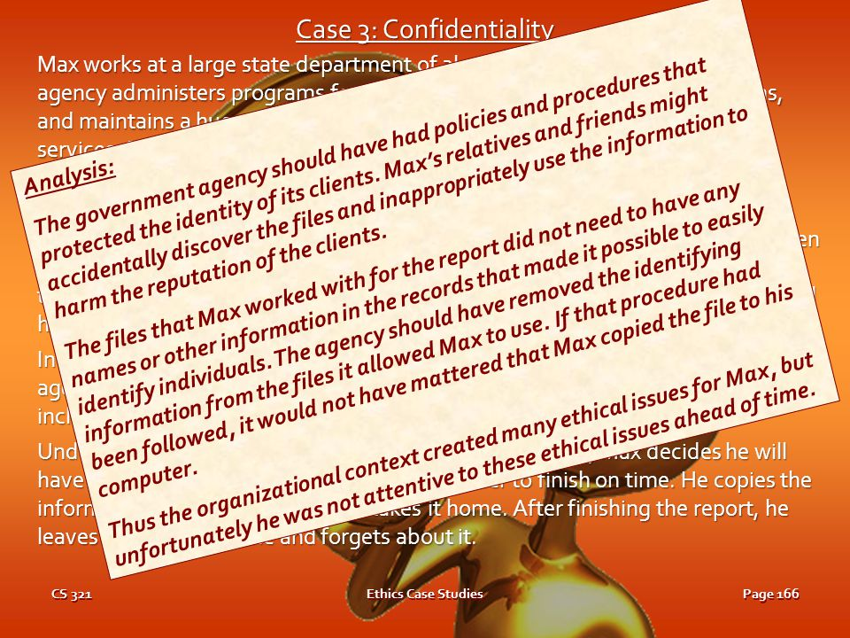 CS 321Ethics Case StudiesPage 165 Case 3: Confidentiality Max works at a large state department of alcoholism and drug abuse. The agency administers p