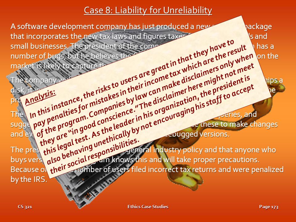 CS 321Ethics Case StudiesPage 172 Case 8: Liability for Unreliability A software development company has just produced a new software package that incorporates the new tax laws and figures taxes for both individuals and small businesses.