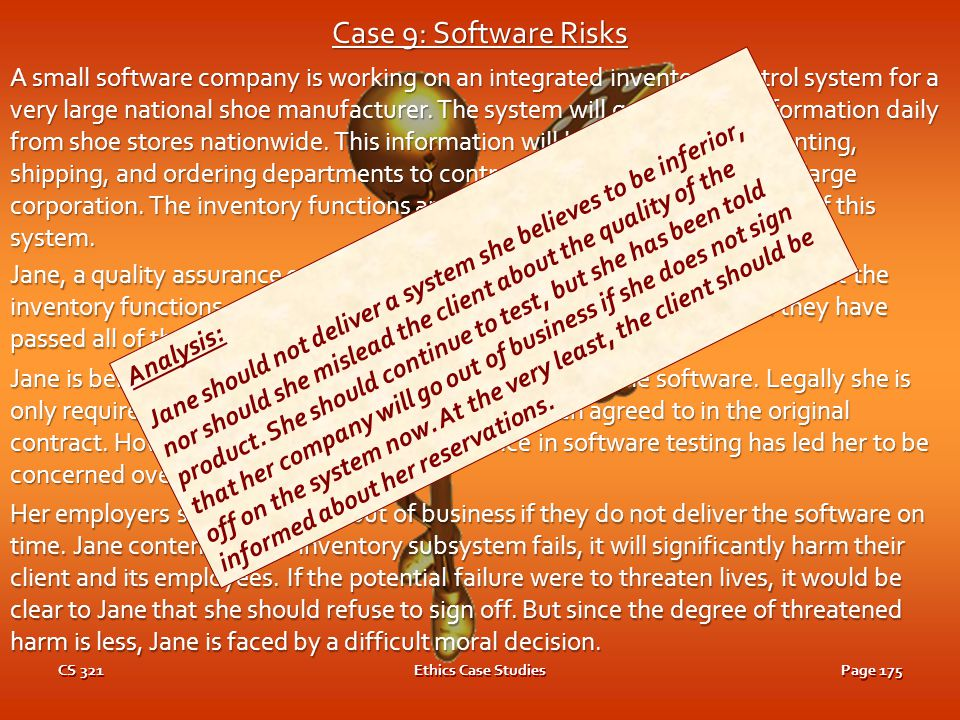 CS 321Ethics Case StudiesPage 174 Case 9: Software Risks A small software company is working on an integrated inventory control system for a very large national shoe manufacturer.