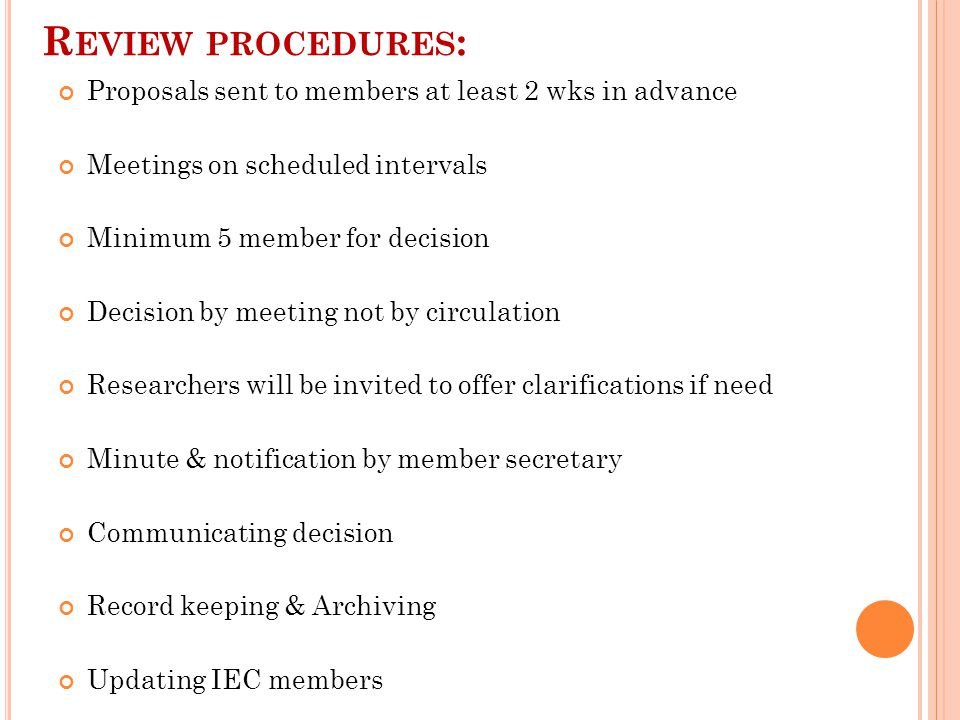 R EVIEW PROCEDURES : Proposals sent to members at least 2 wks in advance Meetings on scheduled intervals Minimum 5 member for decision Decision by meeting not by circulation Researchers will be invited to offer clarifications if need Minute & notification by member secretary Communicating decision Record keeping & Archiving Updating IEC members