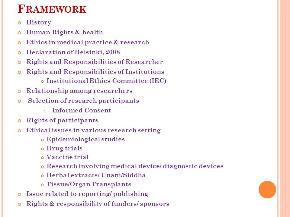 F RAMEWORK History Human Rights & health Ethics in medical practice & research Declaration of Helsinki, 2008 Rights and Responsibilities of Researcher Rights and Responsibilities of Institutions Institutional Ethics Committee (IEC) Relationship among researchers Selection of research participants Informed Consent Rights of participants Ethical issues in various research setting Epidemiological studies Drug trials Vaccine trial Research involving medical device/ diagnostic devices Herbal extracts/ Unani/Siddha Tissue/Organ Transplants Issue related to reporting/ publishing Rights & responsibility of funders/ sponsors