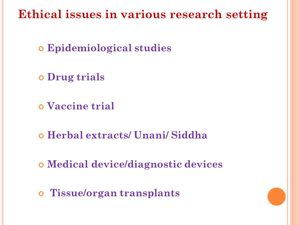 Epidemiological studies Drug trials Vaccine trial Herbal extracts/ Unani/ Siddha Medical device/diagnostic devices Tissue/organ transplants Ethical issues in various research setting