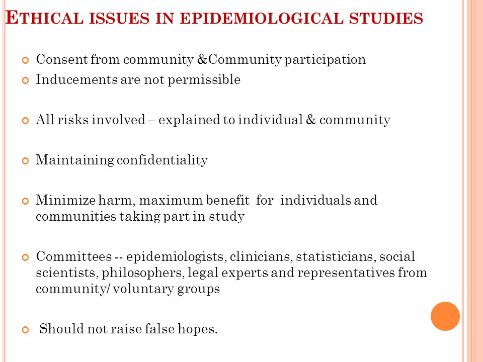 E THICAL ISSUES IN EPIDEMIOLOGICAL STUDIES Consent from community &Community participation Inducements are not permissible All risks involved – explained to individual & community Maintaining confidentiality Minimize harm, maximum benefit for individuals and communities taking part in study Committees -- epidemiologists, clinicians, statisticians, social scientists, philosophers, legal experts and representatives from community/ voluntary groups Should not raise false hopes.