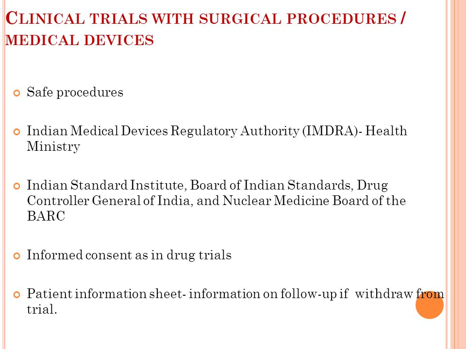 C LINICAL TRIALS WITH SURGICAL PROCEDURES / MEDICAL DEVICES Safe procedures Indian Medical Devices Regulatory Authority (IMDRA)- Health Ministry Indian Standard Institute, Board of Indian Standards, Drug Controller General of India, and Nuclear Medicine Board of the BARC Informed consent as in drug trials Patient information sheet- information on follow-up if withdraw from trial.