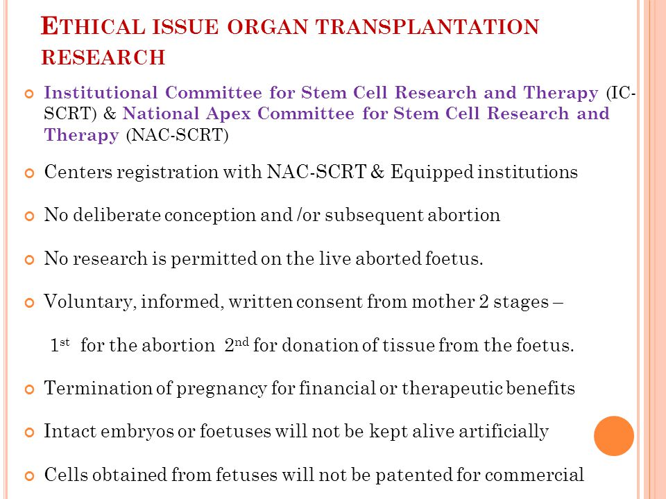 E THICAL ISSUE ORGAN TRANSPLANTATION RESEARCH Institutional Committee for Stem Cell Research and Therapy (IC- SCRT) & National Apex Committee for Stem Cell Research and Therapy (NAC-SCRT) Centers registration with NAC-SCRT & Equipped institutions No deliberate conception and /or subsequent abortion No research is permitted on the live aborted foetus.