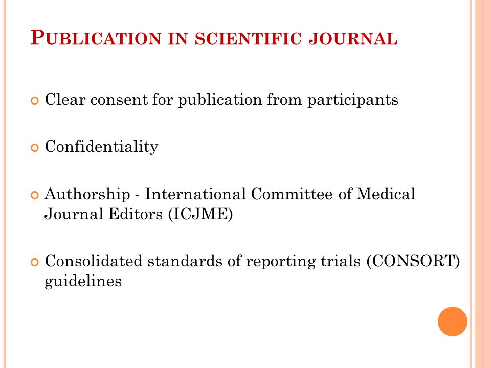 P UBLICATION IN SCIENTIFIC JOURNAL Clear consent for publication from participants Confidentiality Authorship - International Committee of Medical Journal Editors (ICJME) Consolidated standards of reporting trials (CONSORT) guidelines