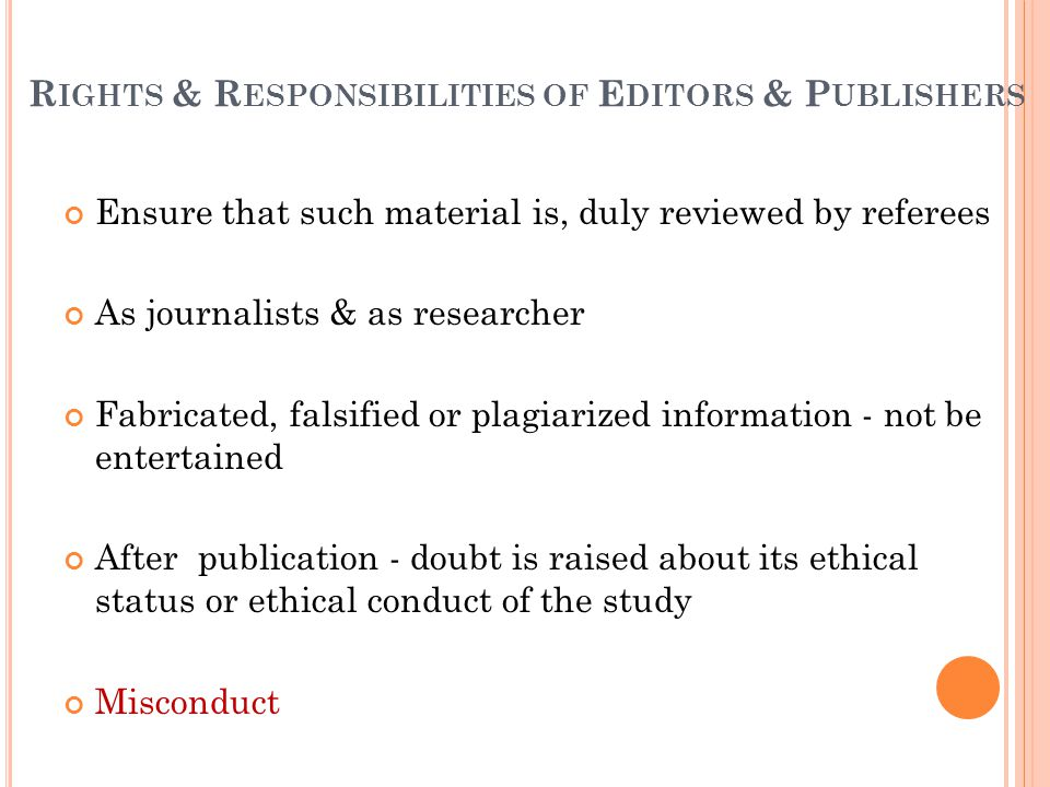 R IGHTS & R ESPONSIBILITIES OF E DITORS & P UBLISHERS Ensure that such material is, duly reviewed by referees As journalists & as researcher Fabricated, falsified or plagiarized information - not be entertained After publication - doubt is raised about its ethical status or ethical conduct of the study Misconduct