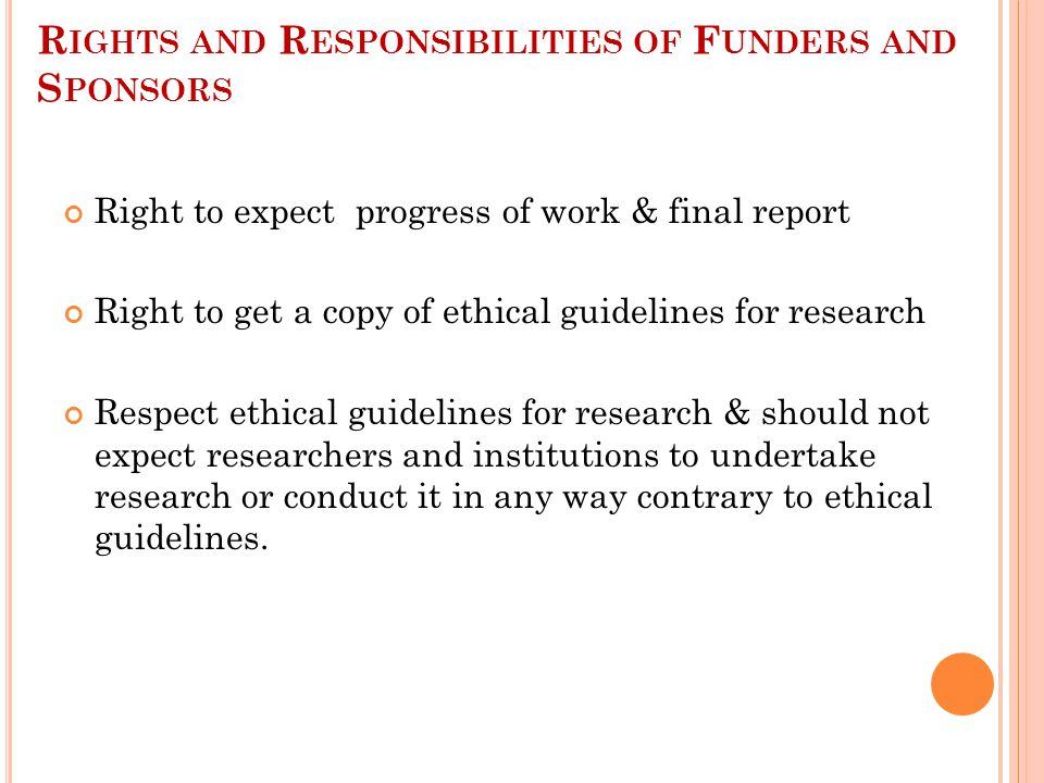 R IGHTS AND R ESPONSIBILITIES OF F UNDERS AND S PONSORS Right to expect progress of work & final report Right to get a copy of ethical guidelines for research Respect ethical guidelines for research & should not expect researchers and institutions to undertake research or conduct it in any way contrary to ethical guidelines.