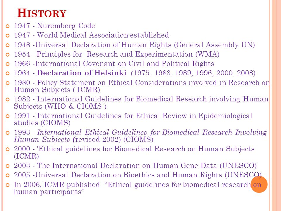 H ISTORY 1947 - Nuremberg Code 1947 - World Medical Association established 1948 -Universal Declaration of Human Rights (General Assembly UN) 1954 –Principles for Research and Experimentation (WMA) 1966 -International Covenant on Civil and Political Rights 1964 - Declaration of Helsinki ( 1975, 1983, 1989, 1996, 2000, 2008) 1980 - Policy Statement on Ethical Considerations involved in Research on Human Subjects ( ICMR) 1982 - International Guidelines for Biomedical Research involving Human Subjects (WHO & CIOMS ) 1991 - International Guidelines for Ethical Review in Epidemiological studies (CIOMS) 1993 - International Ethical Guidelines for Biomedical Research Involving Human Subjects ( revised 2002) (CIOMS) 2000 - Ethical guidelines for Biomedical Research on Human Subjects (ICMR) 2003 - The International Declaration on Human Gene Data (UNESCO) 2005 -Universal Declaration on Bioethics and Human Rights (UNESCO) In 2006, ICMR published Ethical guidelines for biomedical research on human participants