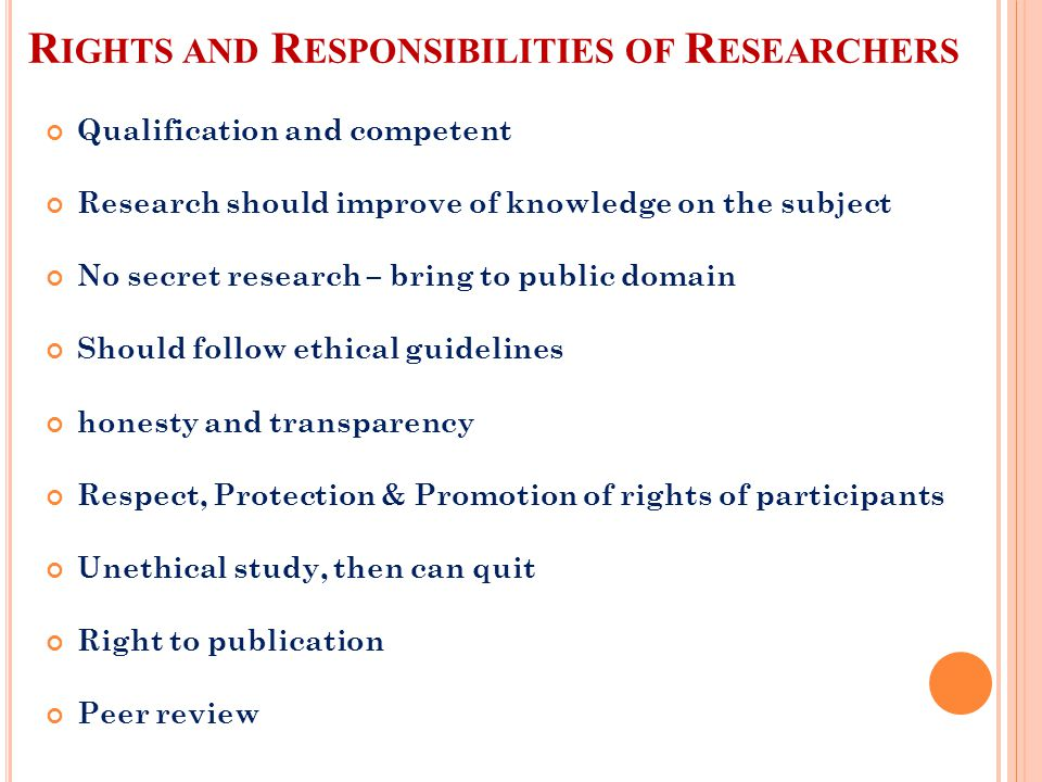 R IGHTS AND R ESPONSIBILITIES OF R ESEARCHERS Qualification and competent Research should improve of knowledge on the subject No secret research – bring to public domain Should follow ethical guidelines honesty and transparency Respect, Protection & Promotion of rights of participants Unethical study, then can quit Right to publication Peer review