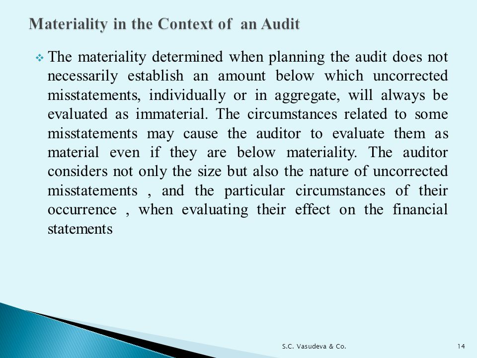  The materiality determined when planning the audit does not necessarily establish an amount below which uncorrected misstatements, individually or in aggregate, will always be evaluated as immaterial.