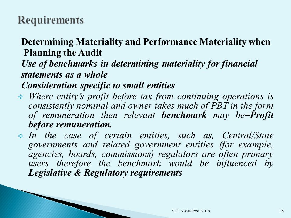 Determining Materiality and Performance Materiality when Planning the Audit Use of benchmarks in determining materiality for financial statements as a whole Consideration specific to small entities  Where entity's profit before tax from continuing operations is consistently nominal and owner takes much of PBT in the form of remuneration then relevant benchmark may be=Profit before remuneration.