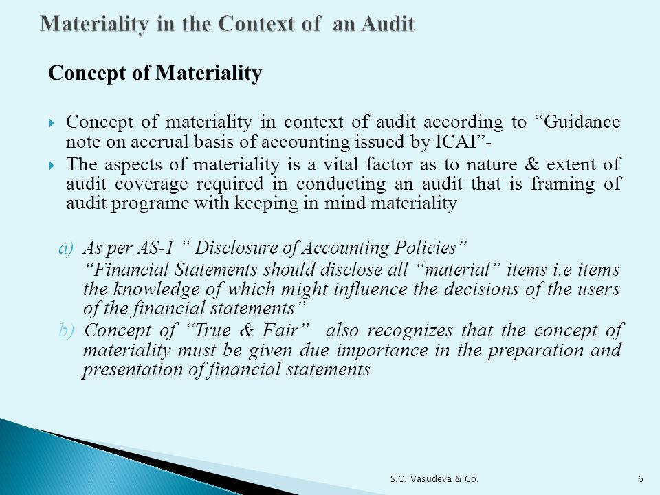 Concept of Materiality  Concept of materiality in context of audit according to Guidance note on accrual basis of accounting issued by ICAI -  The aspects of materiality is a vital factor as to nature & extent of audit coverage required in conducting an audit that is framing of audit programe with keeping in mind materiality a)As per AS-1 Disclosure of Accounting Policies Financial Statements should disclose all material items i.e items the knowledge of which might influence the decisions of the users of the financial statements b) Concept of True & Fair also recognizes that the concept of materiality must be given due importance in the preparation and presentation of financial statements 6S.C.